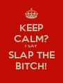 KEEP CALM? I SAY SLAP THE BITCH! - Personalised Poster A4 size