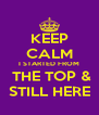 KEEP CALM I STARTED FROM  THE TOP & STILL HERE - Personalised Poster A4 size