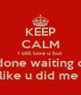 KEEP CALM I still love u but I'm done waiting on u  like u did me  - Personalised Poster A4 size