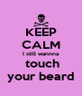 KEEP CALM I still wannna  touch your beard - Personalised Poster A4 size