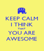 KEEP CALM I THINK THAT YOU ARE AWESOME - Personalised Poster A4 size