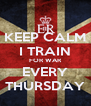 KEEP CALM I TRAIN FOR WAR  EVERY  THURSDAY - Personalised Poster A4 size