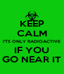 KEEP CALM I'TS ONLY RADIOACTIVE IF YOU GO NEAR IT - Personalised Poster A4 size