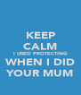 KEEP CALM I USED PROTECTING WHEN I DID YOUR MUM - Personalised Poster A4 size