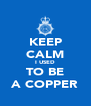 KEEP CALM I USED TO BE A COPPER - Personalised Poster A4 size