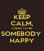 KEEP CALM, I USED TO BE SOMEBODY  HAPPY - Personalised Poster A4 size