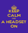 KEEP CALM I'VE A HEADSET ON - Personalised Poster A4 size