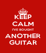 KEEP CALM I'VE BOUGHT ANOTHER GUITAR - Personalised Poster A4 size