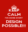 KEEP CALM I'VE DONE EVERY DESIGN POSSIBLE!!! - Personalised Poster A4 size