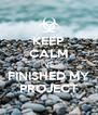 KEEP CALM I'VE  FINISHED MY PROJECT - Personalised Poster A4 size
