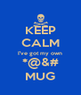 KEEP CALM I've got my own *@&# MUG - Personalised Poster A4 size