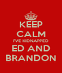 KEEP CALM I'VE KIDNAPPED ED AND BRANDON - Personalised Poster A4 size