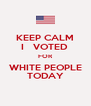 KEEP CALM I   VOTED  FOR WHITE PEOPLE TODAY - Personalised Poster A4 size