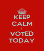 KEEP CALM I VOTED TODAY - Personalised Poster A4 size