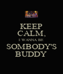 KEEP CALM, I WANNA BE SOMBODY'S BUDDY - Personalised Poster A4 size