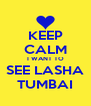 KEEP CALM I WANT TO SEE LASHA TUMBAI - Personalised Poster A4 size