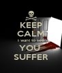 KEEP CALM I want to see YOU  SUFFER - Personalised Poster A4 size