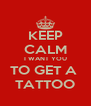 KEEP CALM I WANT YOU TO GET A  TATTOO - Personalised Poster A4 size