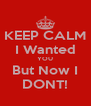 KEEP CALM I Wanted YOU But Now I DONT! - Personalised Poster A4 size