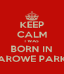 KEEP CALM I WAS BORN IN AROWE PARK - Personalised Poster A4 size
