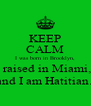 KEEP CALM I was born in Brooklyn,  raised in Miami, and I am Hatitian.  - Personalised Poster A4 size