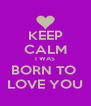 KEEP CALM I WAS BORN TO  LOVE YOU - Personalised Poster A4 size