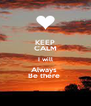 KEEP CALM I will Always  Be there  - Personalised Poster A4 size