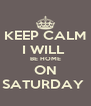 KEEP CALM I WILL  BE HOME ON SATURDAY  - Personalised Poster A4 size