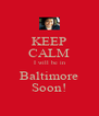 KEEP CALM I will be in Baltimore Soon! - Personalised Poster A4 size