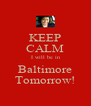 KEEP CALM I will be in Baltimore Tomorrow! - Personalised Poster A4 size