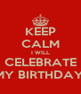 KEEP CALM I WILL CELEBRATE MY BIRTHDAY! - Personalised Poster A4 size