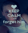 KEEP CALM I will forget him  - Personalised Poster A4 size