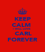 KEEP CALM  I WILL LOVE   CARL FOREVER - Personalised Poster A4 size