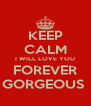 KEEP CALM I WILL LOVE YOU FOREVER GORGEOUS  - Personalised Poster A4 size