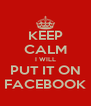 KEEP CALM I WILL PUT IT ON FACEBOOK - Personalised Poster A4 size