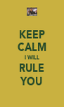 KEEP CALM I WILL RULE YOU - Personalised Poster A4 size