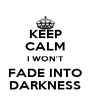 KEEP CALM I WON'T FADE INTO DARKNESS - Personalised Poster A4 size