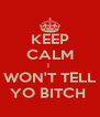 KEEP CALM I  WON'T TELL YO BITCH  - Personalised Poster A4 size