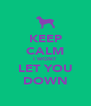 KEEP CALM I WONT LET YOU DOWN - Personalised Poster A4 size