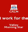 KEEP CALM I work for the Valley Morning Star - Personalised Poster A4 size
