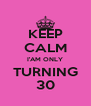 KEEP CALM I'AM ONLY TURNING 30 - Personalised Poster A4 size