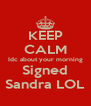 KEEP CALM Idc about your morning Signed Sandra LOL - Personalised Poster A4 size