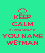 KEEP CALM IF, AND ONLY IF YOU NAME WETMAN - Personalised Poster A4 size