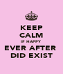 KEEP CALM IF HAPPY  EVER AFTER  DID EXIST - Personalised Poster A4 size