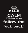 KEEP CALM if i follow yo ass follow the fuck back! - Personalised Poster A4 size