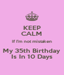 KEEP CALM If I'm not mistaken My 35th Birthday Is In 10 Days - Personalised Poster A4 size