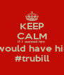 KEEP CALM If I wanted him  I would have him #trubill - Personalised Poster A4 size