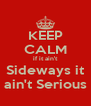 KEEP CALM if it ain't Sideways it ain't Serious - Personalised Poster A4 size