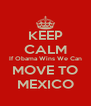 KEEP CALM If Obama Wins We Can MOVE TO MEXICO - Personalised Poster A4 size