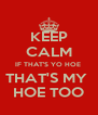 KEEP CALM IF THAT'S YO HOE  THAT'S MY  HOE TOO - Personalised Poster A4 size